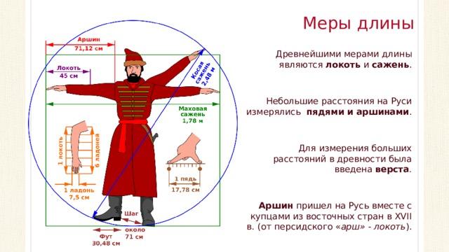 Меры длины Древнейшими мерами длины являются локоть и сажень . Небольшие расстояния на Руси измерялись пядями и аршинами . Для измерения больших расстояний в древности была введена верста . Аршин пришел на Русь вместе с купцами из восточных стран в XVII в. (от персидского
