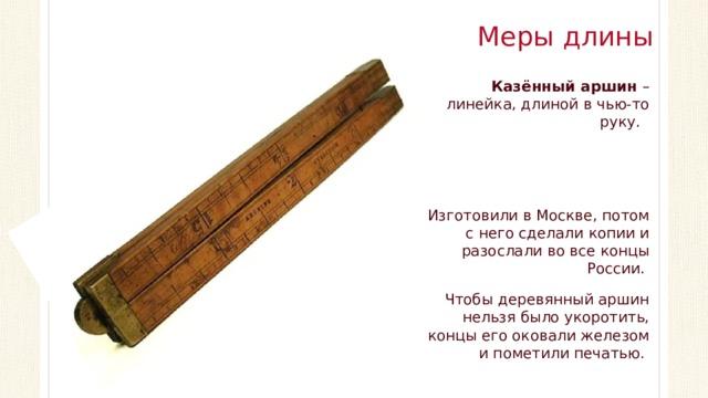 Меры длины Казённый аршин – линейка, длиной в чью-то руку. Изготовили в Москве, потом с него сделали копии и разослали во все концы России. Чтобы деревянный аршин нельзя было укоротить, концы его оковали железом и пометили печатью.
