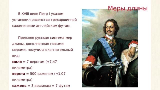 Меры длины В XVIII веке Петр I указом установил равенство трехаршинной сажени семи английским футам. Прежняя русская система мер длины, дополненная новыми мерами, получила окончательный вид: миля = 7 верстам (≈7,47 километра); верста = 500 саженям (≈1,07 километра); сажень = 3 аршинам = 7 футам (≈2,13 метра).
