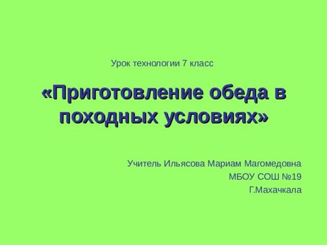Урок технологии 7 класс «Приготовление обеда в походных условиях» Учитель Ильясова Мариам Магомедовна МБОУ СОШ №19 Г.Махачкала