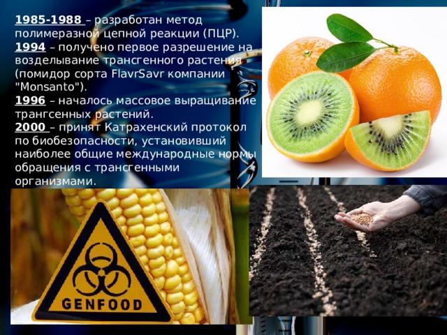 1985-1988 – разработан метод полимеразной цепной реакции (ПЦР). 1994 – получено первое разрешение на возделывание трансгенного растения (помидор сорта FlavrSavr компании