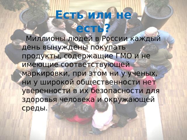 Есть или не есть?  Миллионы людей в России каждый день вынуждены покупать продукты, содержащие ГМО и не имеющие соответствующей маркировки, при этом ни у ученых, ни у широкой общественности нет уверенности в их безопасности для здоровья человека и окружающей среды.