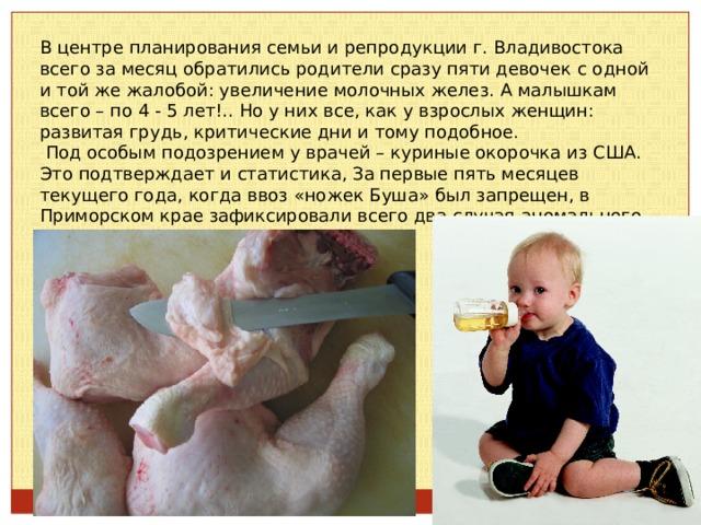 В центре планирования семьи и репродукции г. Владивостока всего за месяц обратились родители сразу пяти девочек с одной и той же жалобой: увеличение молочных желез. А малышкам всего – по 4 - 5 лет!.. Но у них все, как у взрослых женщин: развитая грудь, критические дни и тому подобное.  Под особым подозрением у врачей – куриные окорочка из США. Это подтверждает и статистика, За первые пять месяцев текущего года, когда ввоз «ножек Буша» был запрещен, в Приморском крае зафиксировали всего два случая аномального развития детей.
