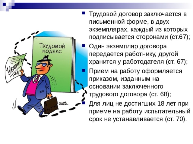 Трудовой договор заключается в письменной форме, в двух экземплярах, каждый из которых подписывается сторонами (ст.67); Один экземпляр договора передается работнику, другой хранится у работодателя (ст. 67); Прием на работу оформляется приказом, изданным на основании заключенного трудового договора (ст. 68); Для лиц не достигших 18 лет при приеме на работу испытательный срок не устанавливается (ст. 70).