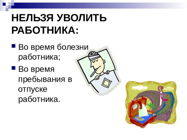 НЕЛЬЗЯ УВОЛИТЬ РАБОТНИКА: Во время болезни работника; Во время пребывания в отпуске работника.
