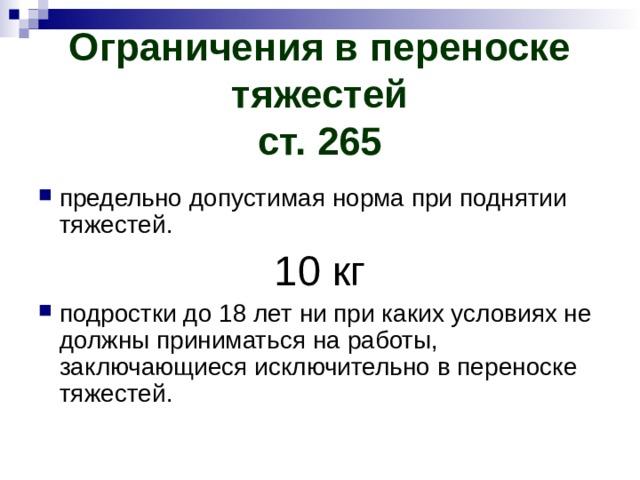 Ограничения в переноске тяжестей  ст. 265 предельно допустимая норма при поднятии тяжестей. 10 кг подростки до 18 лет ни при каких условиях не должны приниматься на работы, заключающиеся исключительно в переноске тяжестей.