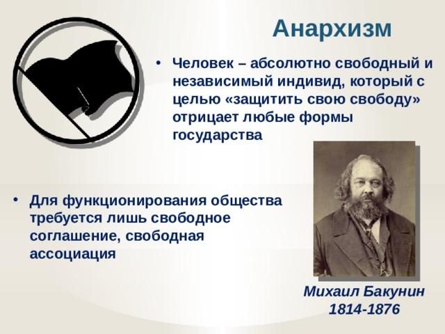 Анархизм Человек – абсолютно свободный и независимый индивид, который с целью «защитить свою свободу» отрицает любые формы государства Для функционирования общества требуется лишь свободное соглашение, свободная ассоциация Михаил Бакунин 1814-1876