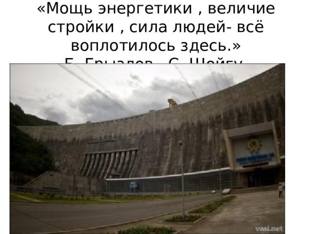 «Мощь энергетики , величие стройки , сила людей- всё воплотилось здесь.» Б. Грызлов , С. Шойгу.