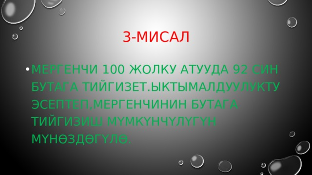 3-мисал Мергенчи 100 жолку атууда 92 син бутага тийгизет.ыктымалдуулукту эсептеп,мергенчинин бутага тийгизиш мүмкүнчүлүгүн мүнөздөгүлө.