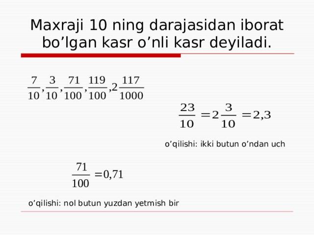 Maxraji 10 ning darajasidan iborat bo'lgan kasr o'nli kasr deyiladi. o'qilishi: ikki butun o'ndan uch o'qilishi: nol butun yuzdan yetmish bir