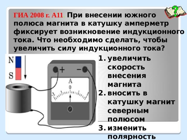 ГИА 2008 г. А11 . При внесении южного полюса магнита в катушку амперметр фиксирует возникновение индукционного тока. Что необходимо сделать, чтобы увеличить силу индукционного тока? увеличить скорость внесения магнита вносить в катушку магнит северным полюсом изменить полярность подключения амперметра взять амперметр с меньшей ценой деления