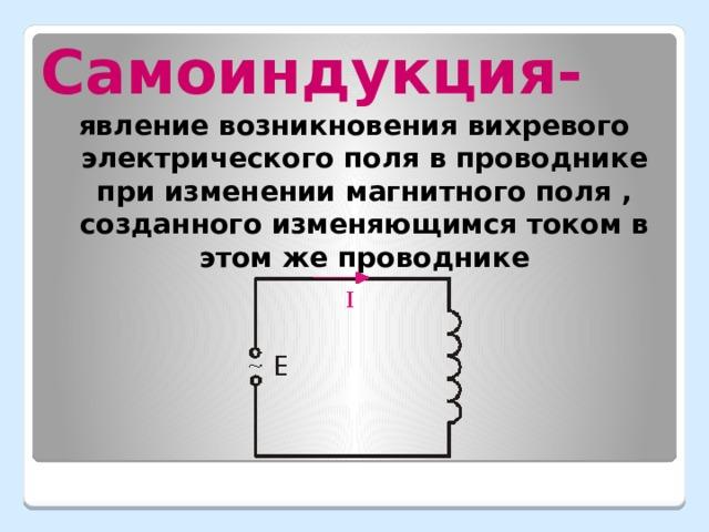 Самоиндукция- явление возникновения вихревого электрического поля в проводнике при изменении магнитного поля , созданного изменяющимся током в этом же проводнике