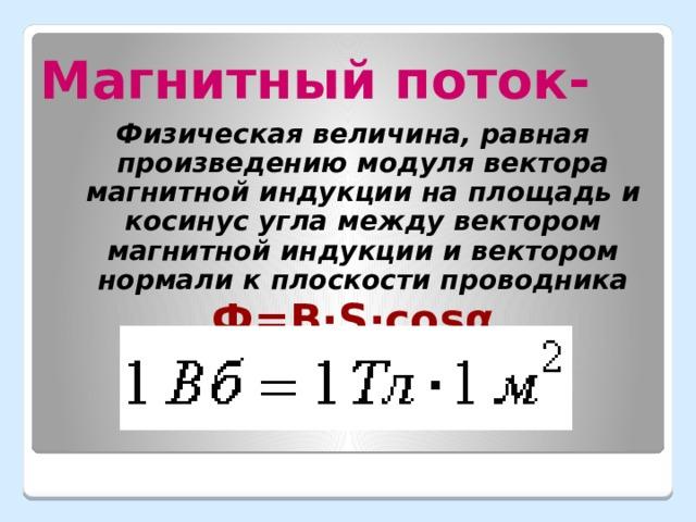 Магнитный поток- Физическая величина, равная произведению модуля вектора магнитной индукции на площадь и косинус угла между вектором магнитной индукции и вектором нормали к плоскости проводника Ф=В ·S·cosα
