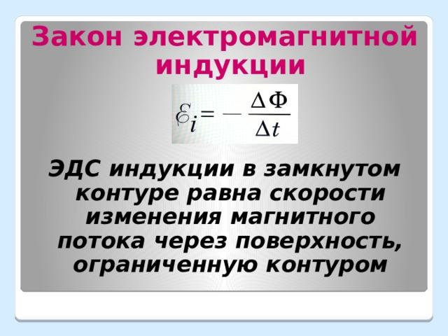 Закон электромагнитной индукции ЭДС индукции в замкнутом контуре равна скорости изменения магнитного потока через поверхность, ограниченную контуром