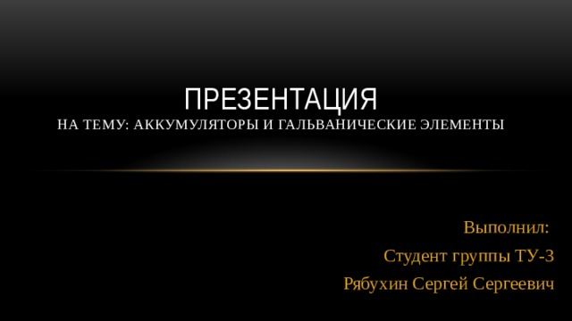 Презентация На тему: аккумуляторы и гальванические элементы Выполнил: Студент группы ТУ-3 Рябухин Сергей Сергеевич