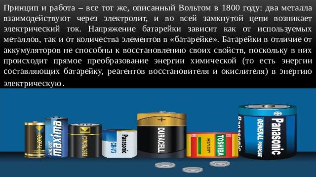 Принцип и работа – все тот же, описанный Вольтом в 1800 году: два металла взаимодействуют через электролит, и во всей замкнутой цепи возникает электрический ток. Напряжение батарейки зависит как от используемых металлов, так и от количества элементов в «батарейке». Батарейки в отличие от аккумуляторов не способны к восстановлению своих свойств, поскольку в них происходит прямое преобразование энергии химической (то есть энергии составляющих батарейку, реагентов восстановителя и окислителя) в энергию электрическую .