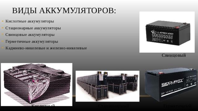 Виды аккумуляторов: Кислотные аккумуляторы Стационарные аккумуляторы Свинцовые аккумуляторы Герметичные аккумуляторы Кадмиево-никелевые и железно-никелевые Свинцовый Кислотный Стационарный Герметичный