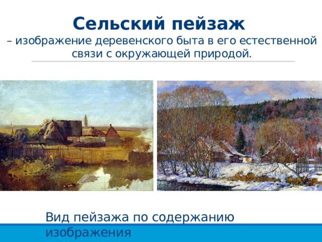 Сельский пейзаж  – изображение деревенского быта в его естественной связи с окружающей природой. Вид пейзажа по содержанию изображения
