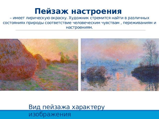 Пейзаж настроения  – имеет лирическую окраску. Художник стремится найти в различных состояниях природы соответствие человеческим чувствам , переживаниям и настроениям. Вид пейзажа характеру изображения