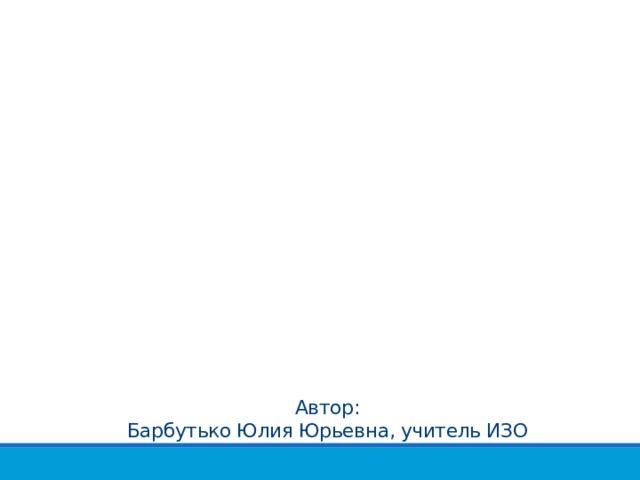 Автор: Барбутько Юлия Юрьевна, учитель ИЗО