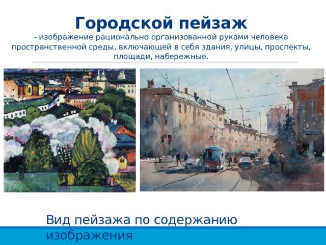 Городской пейзаж  - изображение рационально организованной руками человека пространственной среды, включающей в себя здания, улицы, проспекты, площади, набережные. Вид пейзажа по содержанию изображения