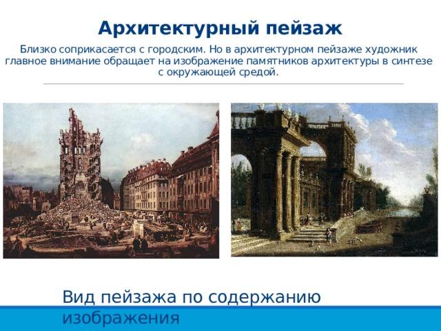 Архитектурный пейзаж Близко соприкасается с городским. Но в архитектурном пейзаже художник главное внимание обращает на изображение памятников архитектуры в синтезе с окружающей средой. Вид пейзажа по содержанию изображения