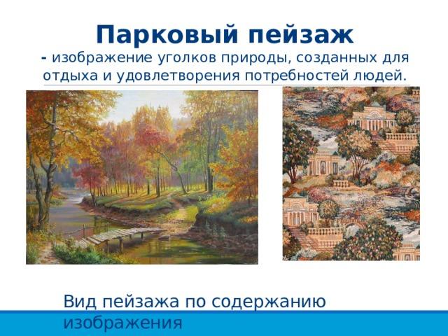 Парковый пейзаж  - изображение уголков природы, созданных для отдыха и удовлетворения потребностей людей. Вид пейзажа по содержанию изображения