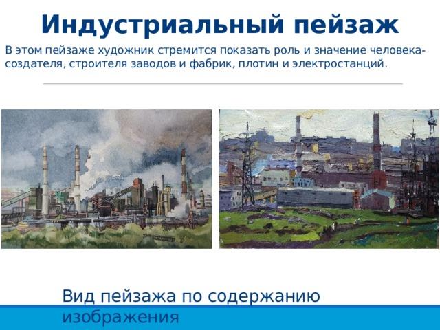 Индустриальный пейзаж В этом пейзаже художник стремится показать роль и значение человека-создателя, строителя заводов и фабрик, плотин и электростанций. Вид пейзажа по содержанию изображения