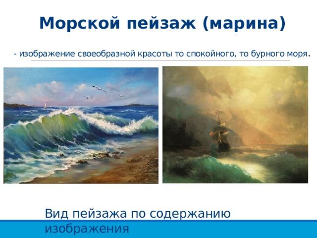 Морской пейзаж (марина)   - изображение своеобразной красоты то спокойного, то бурного моря . Вид пейзажа по содержанию изображения