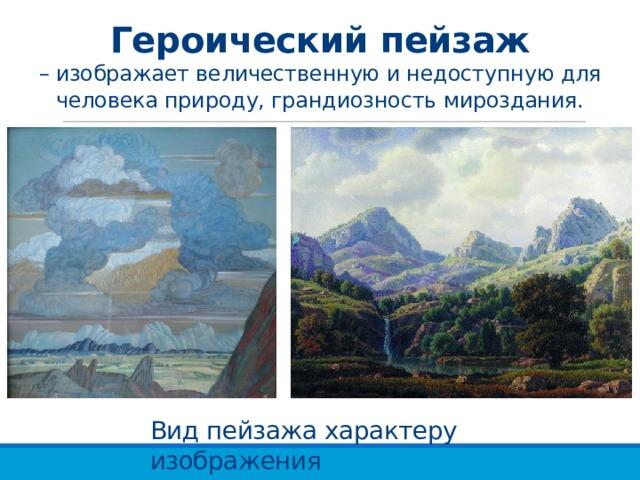 Героический пейзаж  – изображает величественную и недоступную для человека природу, грандиозность мироздания. Вид пейзажа характеру изображения