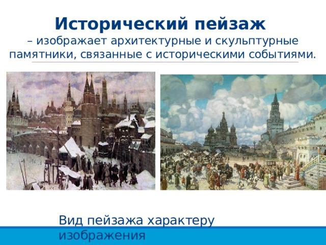 Исторический пейзаж  – изображает архитектурные и скульптурные памятники, связанные с историческими событиями. Вид пейзажа характеру изображения
