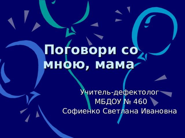 Поговори со мною, мама Учитель-дефектолог  МБДОУ № 460 Софиенко Светлана Ивановна