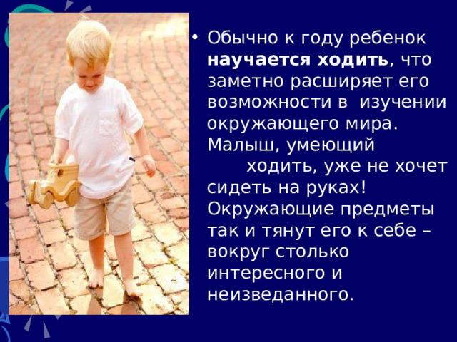 Обычно к году ребенок научается ходить , что заметно расширяет его возможности в изучении окружающего мира. Малыш, умеющий ходить, уже не хочет сидеть на руках! Окружающие предметы так и тянут его к себе – вокруг столько интересного и неизведанного.