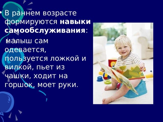 В раннем возрасте формируются навыки  самообслуживания :  малыш сам одевается, пользуется ложкой и вилкой, пьет из чашки, ходит на горшок, моет руки .