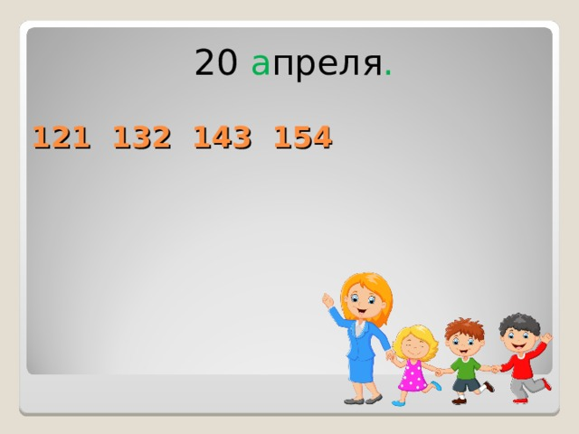 20 а преля . 121 132 143 154
