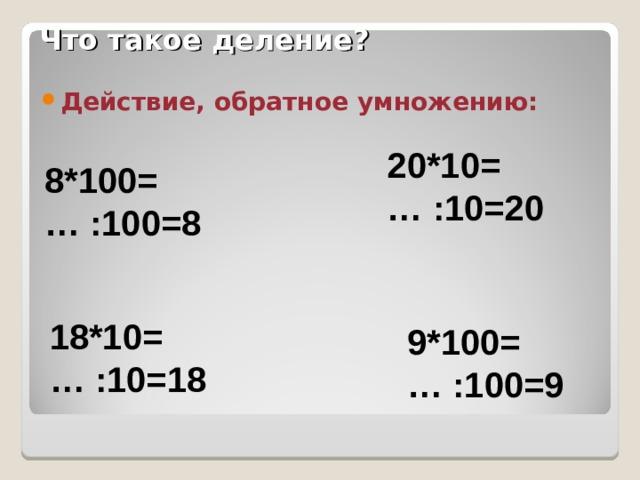 Что такое деление? Действие, обратное умножению:  20*10= … :10=20 8*100= … :100=8 18*10= … :10=18 9*100= … :100=9