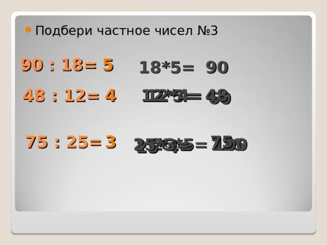 Подбери частное чисел №3 90 : 18= 5 18*5= 90 48 : 12= 12*5= 12*4= 48 4 60 75 75 : 25= 3 100 25*3= 125 25*5= 25*4=