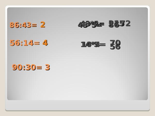 215 43*4= 172 43*2= 86:43= 43*5= 86 2 56:14= 70 4 14*5= 14*4= 56 90:30= 3