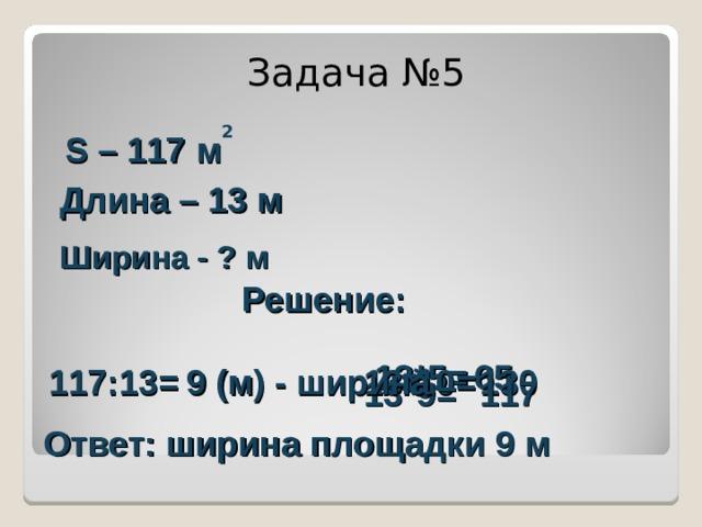 Задача №5 S – 117 м 2 Длина – 1 3  м Ширина - ? м Решение: 13*5= 65 117:13= 13*10= 130 9 (м) - ширина 13*9= 117 Ответ: ширина площадки 9 м