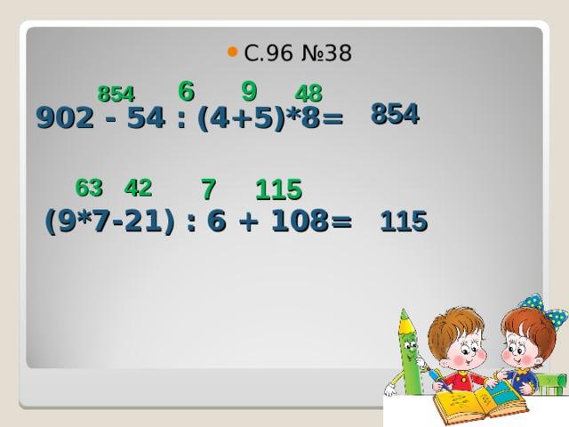 С.96 №38 6 48 854 9 902 - 54 : (4+5)*8= 854 63 42 7 115 (9*7-21) : 6 + 108= 115