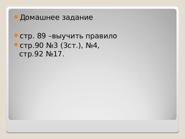Домашнее задание  стр. 89 –выучить правило стр.90 №3 (3ст.), №4,  стр.92 №17.