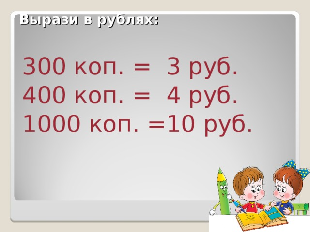 Вырази в рублях: 3 руб. 4 руб. 10 руб. 300 коп. = 400 коп. = 1000 коп. =