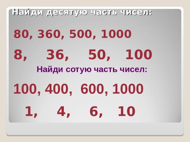 Найди десятую часть чисел: 80, 360, 500, 1000 8, 36, 50, 100 Найди сотую часть чисел: 100, 400, 600, 1000  1, 4, 6, 10