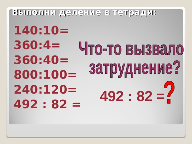 Выполни деление в тетради: 140:10= 360:4= 360:40= 800:100= 240:120= 492 : 82 = 492 : 82 =