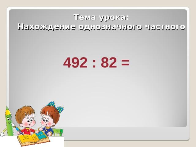 Тема урока:  Нахождение однозначного частного 492 : 82 =
