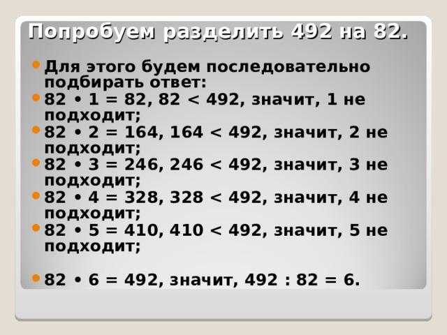 Попробуем разделить 492 на 82. Для этого будем последовательно подбирать ответ: 82 • 1 = 82, 82  82 • 2 = 164, 164  82 • 3 = 246, 246  82 • 4 = 328, 328  82 • 5 = 410, 410   82 • 6 = 492, значит, 492 : 82 = 6.