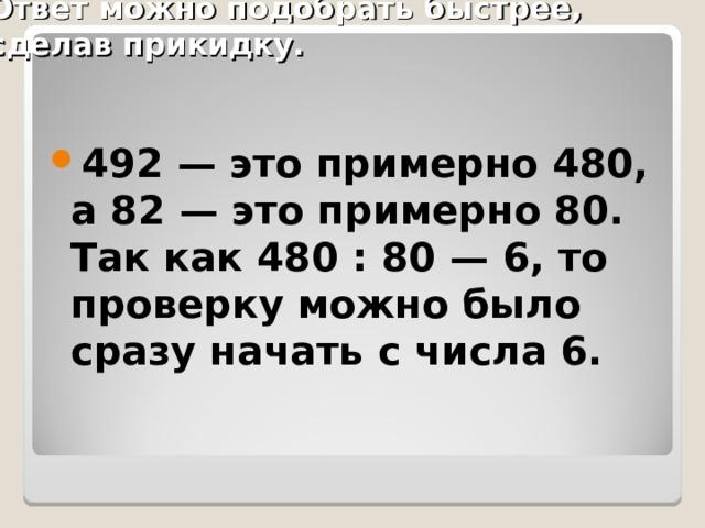 Ответ можно подобрать быстрее, сделав прикидку.  492 — это примерно 480, а 82 — это примерно 80. Так как 480 : 80 — 6, то проверку можно было сразу начать с числа 6.
