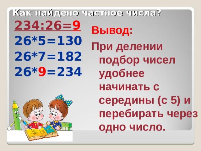 Как найдено частное числа? 234:26= 9 26*5=130 26*7=182 26* 9 =234 Вывод: При делении подбор чисел удобнее начинать с середины (с 5) и перебирать через одно число.