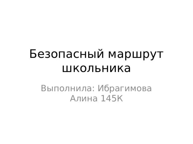 Безопасный маршрут школьника Выполнила: Ибрагимова Алина 145К