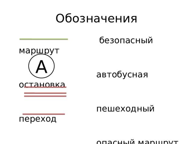 Обозначения  безопасный маршрут  автобусная остановка  пешеходный переход  опасный маршрут А